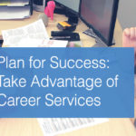 Plan for Success: Take Advantage of Career Services